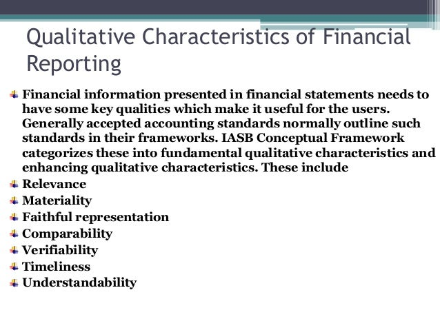characteristics of financial statements Financial information contained in the financial statements has several qualities that make it useful financial information is useful when it is relevant and represents faithfully what it purports to represent the usefulness of financial information is enhanced if it is comparable, verifiable, timely and understandable.