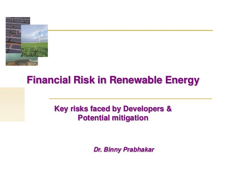 Financial Risk in Renewable Energy     Key risks faced by Developers &            Potential mitigation               Dr. B...