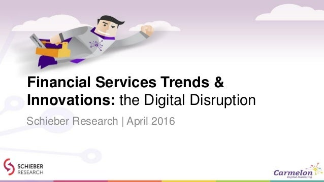 Financial Services Trends & Innovations: the Digital Disruption Schieber Research | April 2016