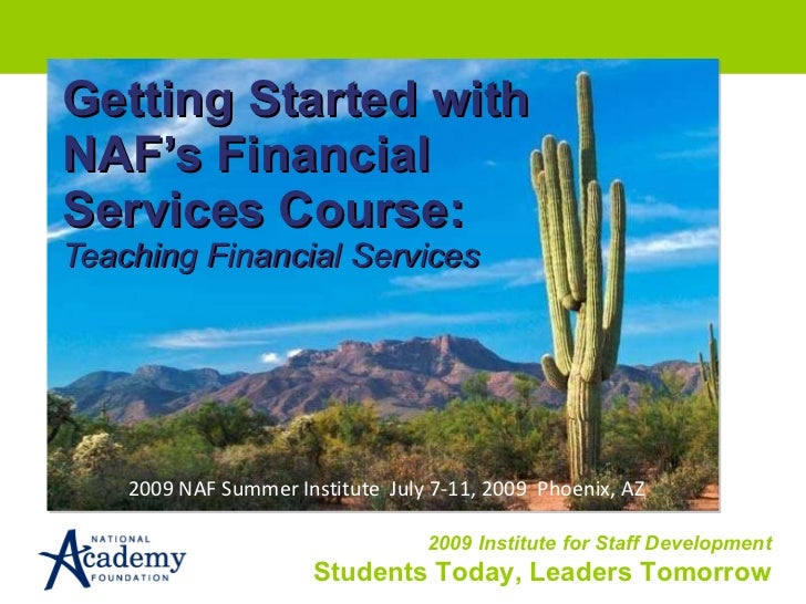 Getting Started with NAF's Financial Services Course: Teaching Financial Services 2009 NAF Summer Institute  July 7-11, 20...