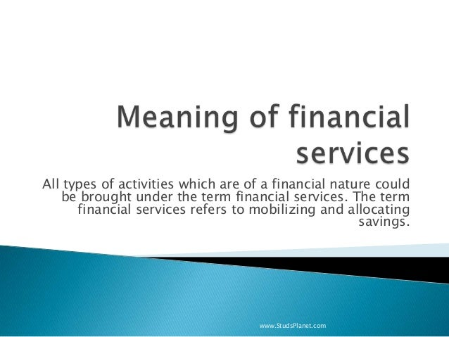 All types of activities which are of a financial nature could be brought under the term financial services. The term finan...