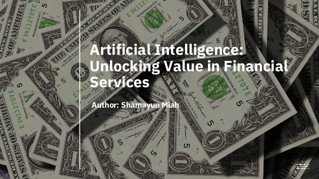 Artificial Intelligence: Unlocking Value in Financial Services Author: Shamayun Miah