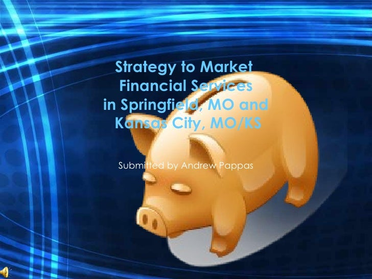 Strategy to Market  Financial Services in Springfield, MO and  Kansas City, MO/KS Submitted by Andrew Pappas