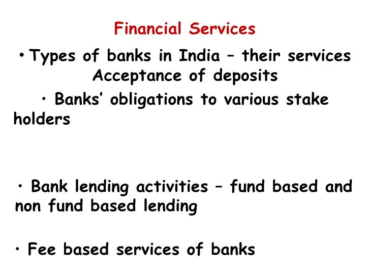 Financial Services <ul><li>Types of banks in India – their services Acceptance of deposits </li></ul><ul><li>Banks' obliga...