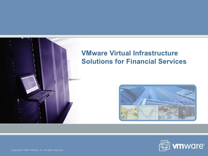 VMware Virtual Infrastructure Solutions for Financial Services Copyright © 2006 VMware, Inc. All rights reserved.