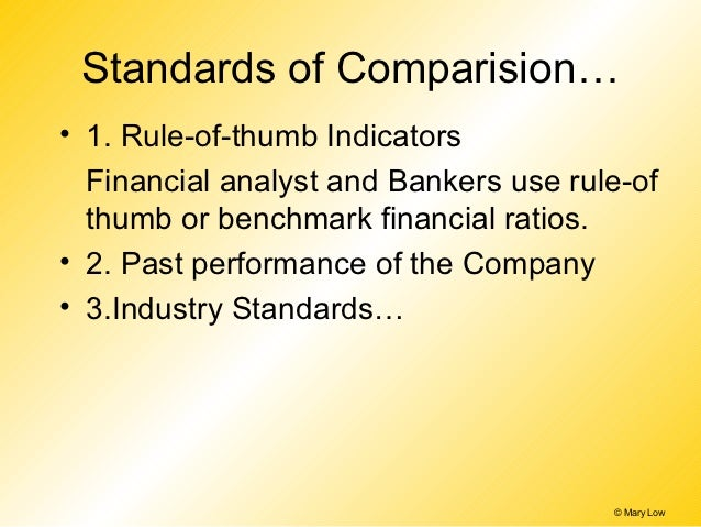 Standards of Comparision…• 1. Rule-of-thumb Indicators  Financial analyst and Bankers use rule-of  thumb or benchmark fina...