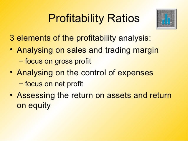 Profitability Ratios3 elements of the profitability analysis:• Analysing on sales and trading margin  – focus on gross pro...