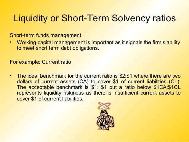 Liquidity or Short-Term Solvency ratiosShort-term funds management• Working capital management is important as it signals ...