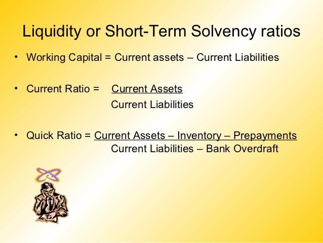 Liquidity or Short-Term Solvency ratios• Working Capital = Current assets – Current Liabilities• Current Ratio =   Current...