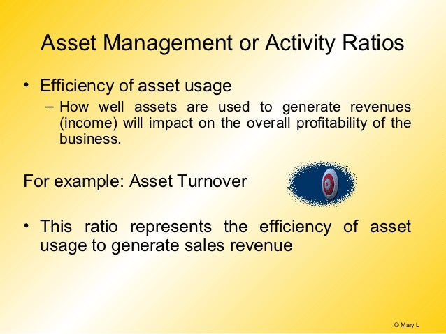 Asset Management or Activity Ratios• Efficiency of asset usage  – How well assets are used to generate revenues    (income...