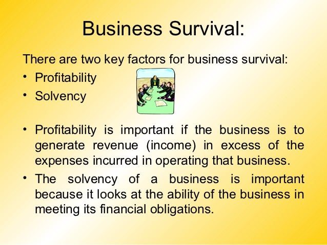 Business Survival:There are two key factors for business survival:• Profitability• Solvency• Profitability is important if...