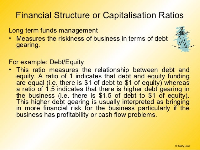 Financial Structure or Capitalisation RatiosLong term funds management• Measures the riskiness of business in terms of deb...