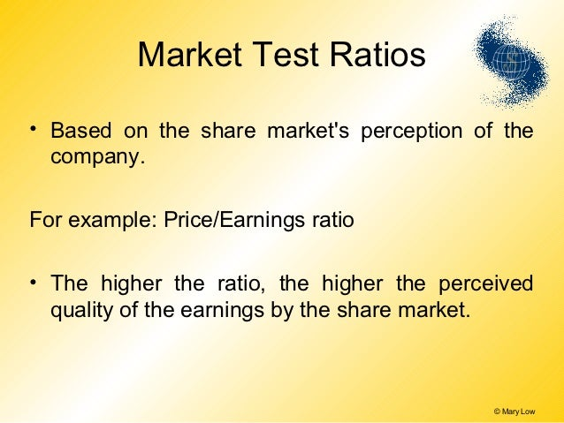 Market Test Ratios• Based on the share markets perception of the  company.For example: Price/Earnings ratio• The higher th...