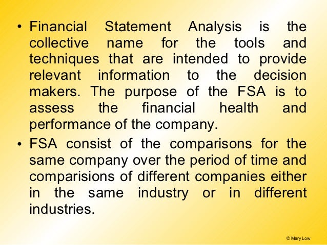 • Financial Statement Analysis is the  collective name for the tools and  techniques that are intended to provide  relevan...