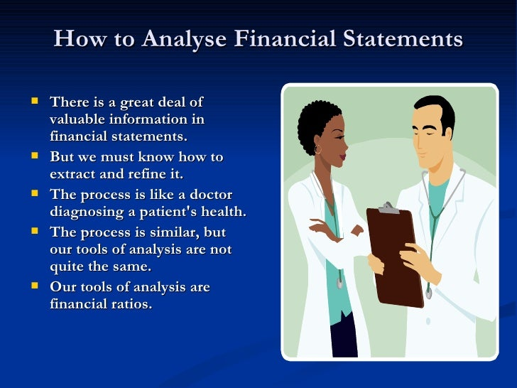 How to Analyse Financial Statements <ul><li>There is a great deal of valuable information in financial statements.  </li><...