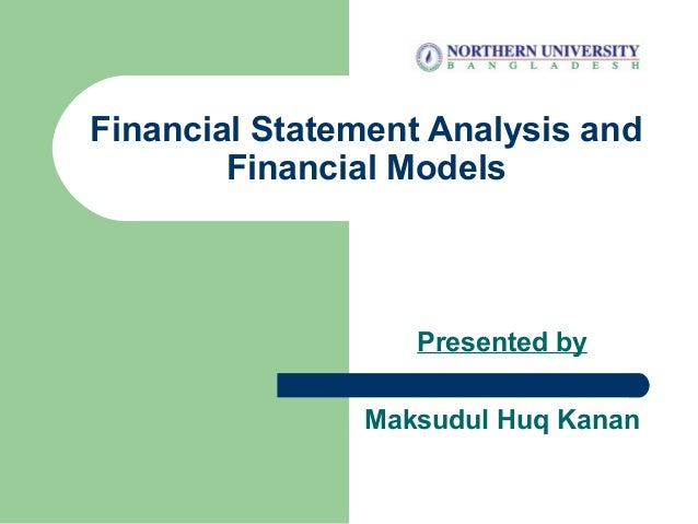 Financial Statement Analysis and Financial Models Presented by Maksudul Huq Kanan