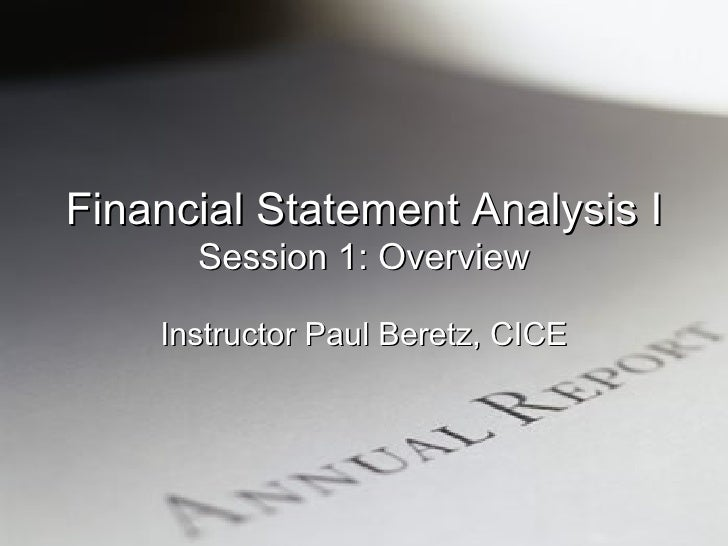 Financial Statement Analysis I Session 1: Overview Instructor Paul Beretz, CICE