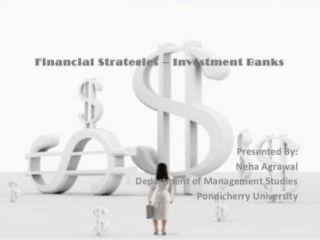 Financial Strategies – Investment Banks Presented By: Neha Agrawal Department of Management Studies Pondicherry University