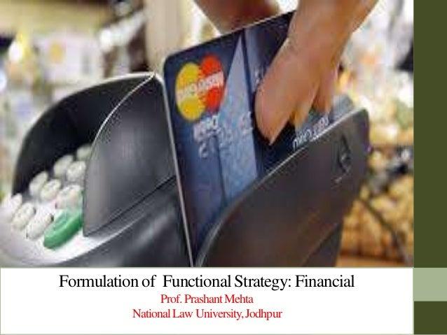 Formulation of Functional Strategy: Financial Prof.PrashantMehta NationalLawUniversity,Jodhpur