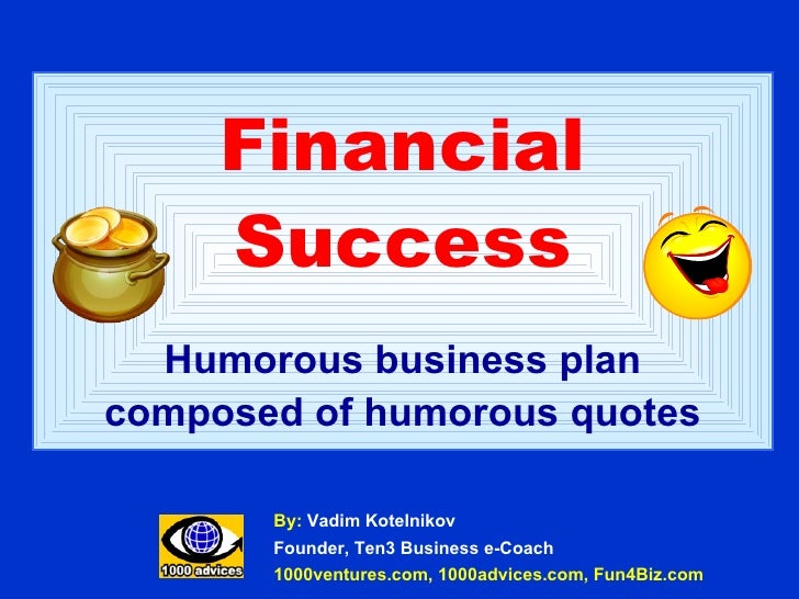 Financial Success Humorous business plan composed of humorous quotes By:  Vadim Kotelnikov Founder, Ten3 Business e-Coach ...