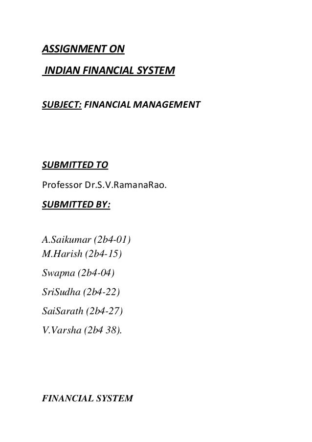 ASSIGNMENT ON INDIAN FINANCIAL SYSTEM SUBJECT: FINANCIAL MANAGEMENT  SUBMITTED TO Professor Dr.S.V.RamanaRao. SUBMITTED BY...