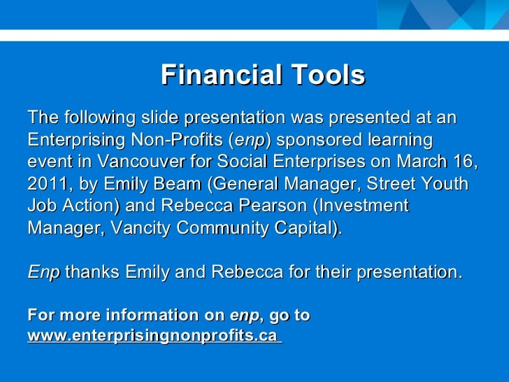 Financial Tools The following slide presentation was presented at an Enterprising Non-Profits ( enp ) sponsored learning e...