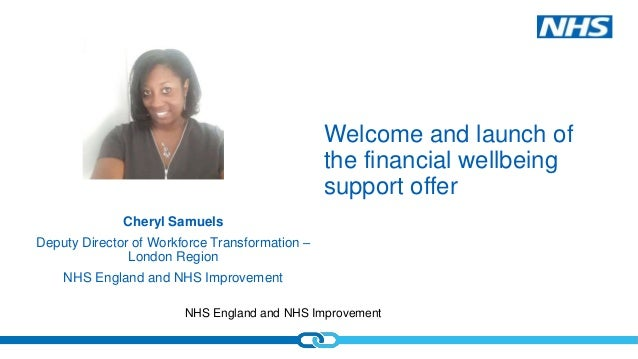 NHS England and NHS Improvement Welcome and launch of the financial wellbeing support offer Cheryl Samuels Deputy Director...