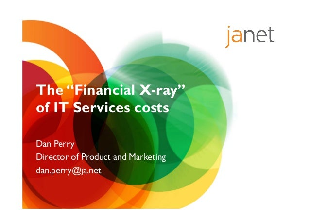 """The """"Financial X-ray""""of IT Services costsDan PerryDirector of Product and Marketingdan.perry@ja.net"""