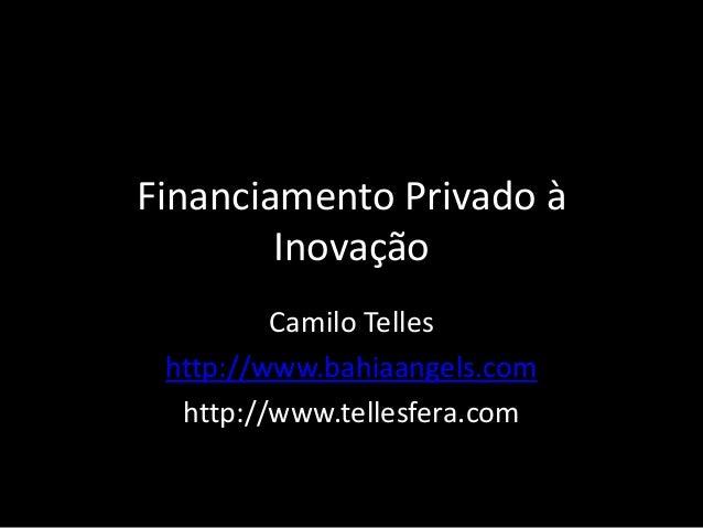 Financiamento Privado à Inovação Camilo Telles http://www.bahiaangels.com http://www.tellesfera.com