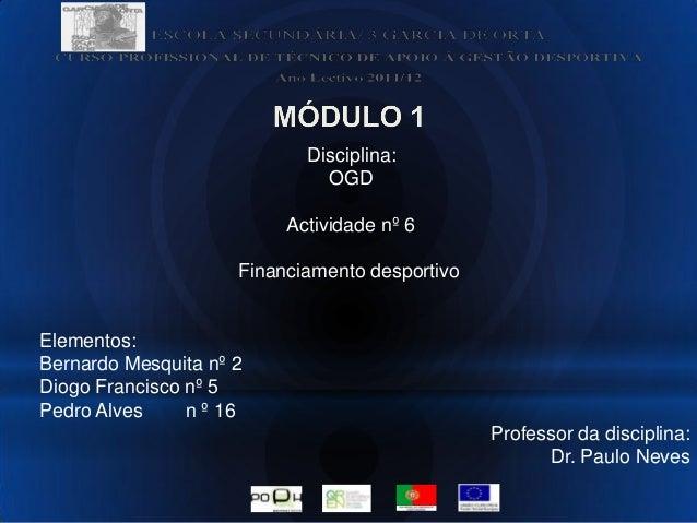 Disciplina:OGDActividade nº 6Financiamento desportivoElementos:Bernardo Mesquita nº 2Diogo Francisco nº 5Pedro Alves n º 1...