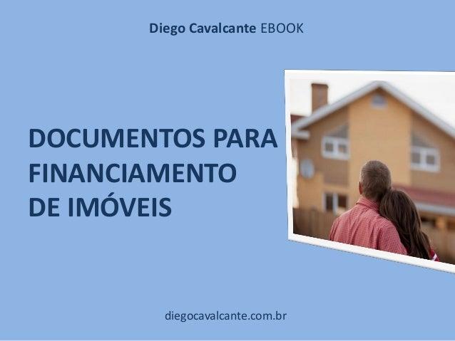 DOCUMENTOS PARA FINANCIAMENTO DE IMÓVEIS diegocavalcante.com.br Diego Cavalcante EBOOK