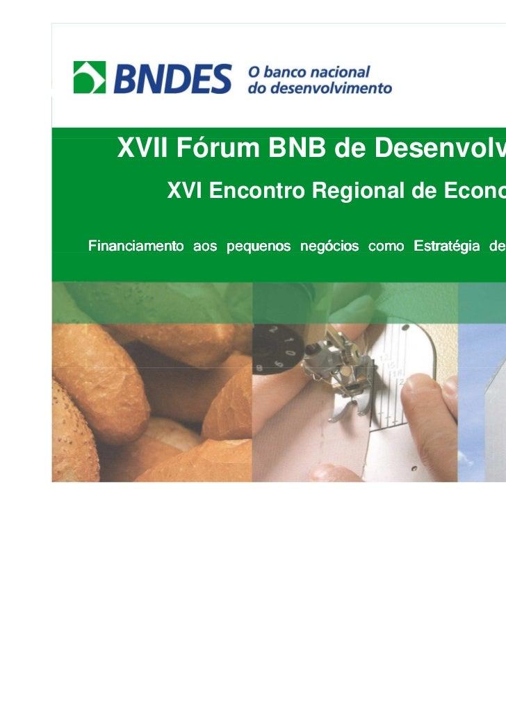 XVII Fórum BNB de Desenvolvimento          XVI Encontro Regional de EconomiaFinanciamento aos pequenos negócios como Estra...