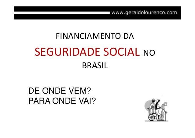FINANCIAMENTO DA  SEGURIDADE SOCIAL NO BRASIL DE ONDE VEM? PARA ONDE VAI?