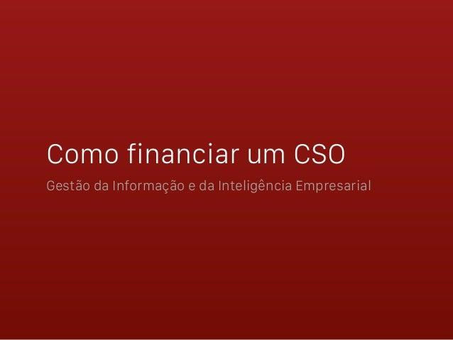 Como financiar um CSO Gestão da Informação e da Inteligência Empresarial