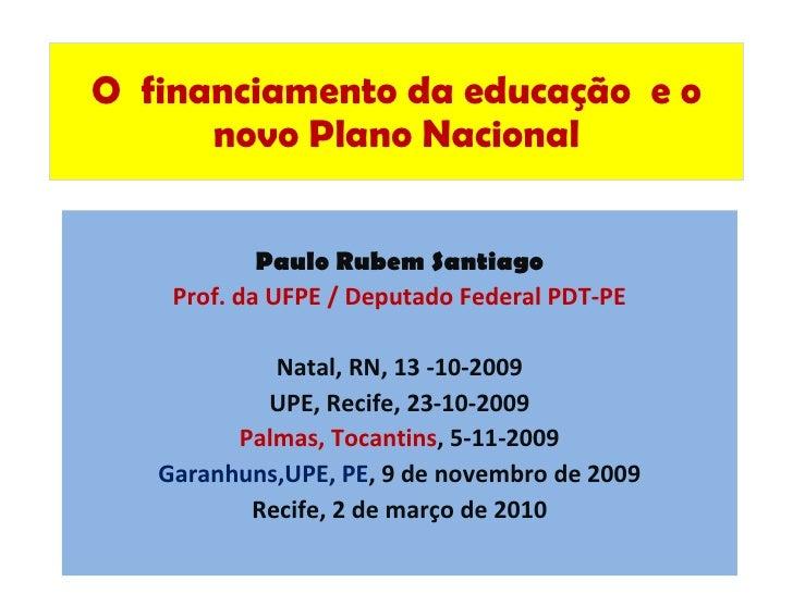 O  financiamento da educação  e o novo Plano Nacional Paulo Rubem Santiago Prof. da UFPE / Deputado Federal PDT-PE Natal, ...