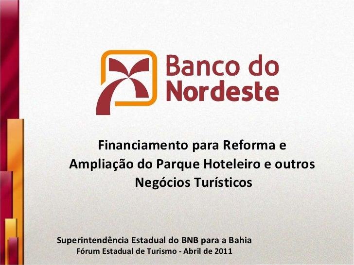 Superintendência Estadual do BNB para a Bahia Fórum Estadual de Turismo - Abril de 2011 Financiamento para Reforma e  Ampl...