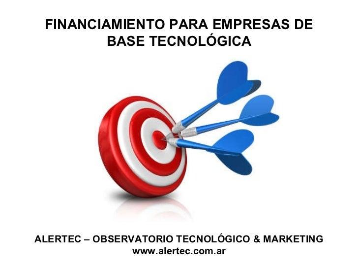 FINANCIAMIENTO PARA EMPRESAS DE BASE TECNOLÓGICA ALERTEC – OBSERVATORIO TECNOLÓGICO & MARKETING www.alertec.com.ar