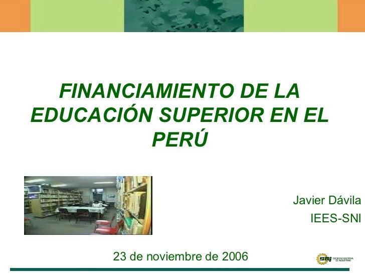 FINANCIAMIENTO DE LA EDUCACIÓN SUPERIOR EN EL PERÚ Javier Dávila IEES-SNI 23 de noviembre de 2006