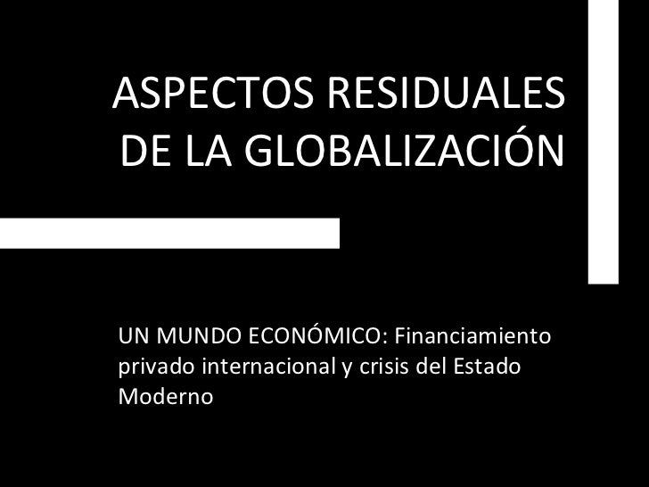 ASPECTOS RESIDUALES DE LA GLOBALIZACIÓN UN MUNDO ECONÓMICO: Financiamiento privado internacional y crisis del Estado Moderno