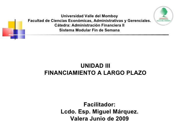 UNIDAD III FINANCIAMIENTO A LARGO PLAZO Facilitador: Lcdo. Esp. Miguel Márquez. Valera Junio de 2009 Universidad Valle del...