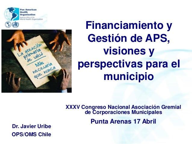 Financiamiento yGestión de APS,visiones yperspectivas para elmunicipioDr. Javier UribeOPS/OMS ChileXXXV Congreso Nacional ...
