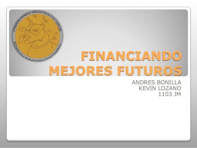 FINANCIANDO MEJORES FUTUROS ANDRES BONILLA KEVIN LOZANO 1103 JM