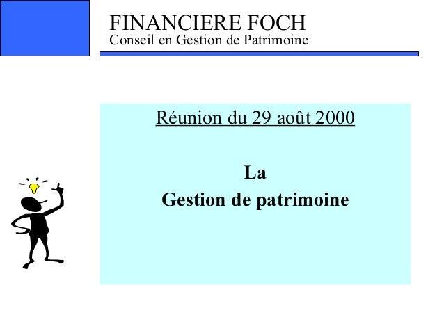 FINANCIERE FOCH Conseil en Gestion de Patrimoine Réunion du 29 août 2000 ! La Gestion de patrimoine