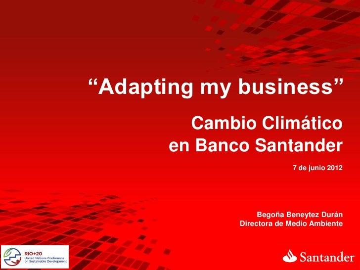 """""""Adapting my business""""        Cambio Climático      en Banco Santander                          7 de junio 2012           ..."""