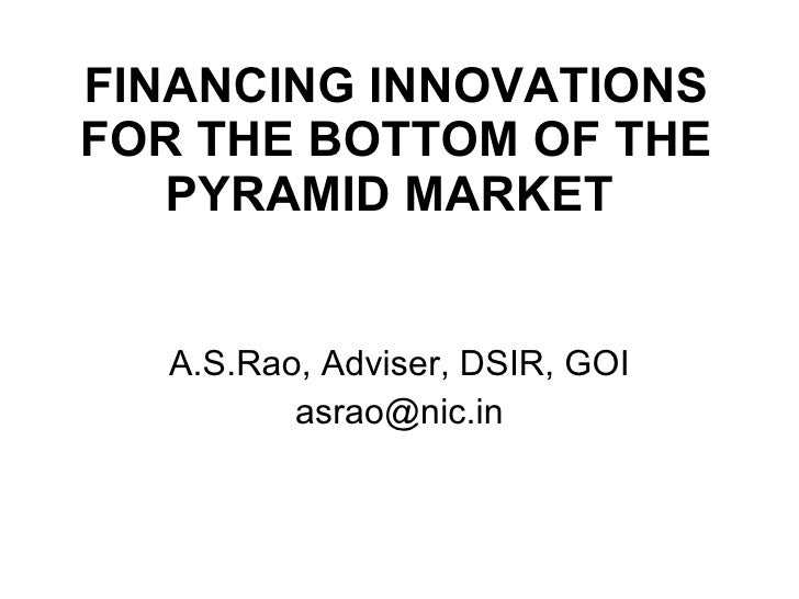 FINANCING INNOVATIONS FOR THE BOTTOM OF THE PYRAMID MARKET   A.S.Rao, Adviser, DSIR, GOI [email_address]