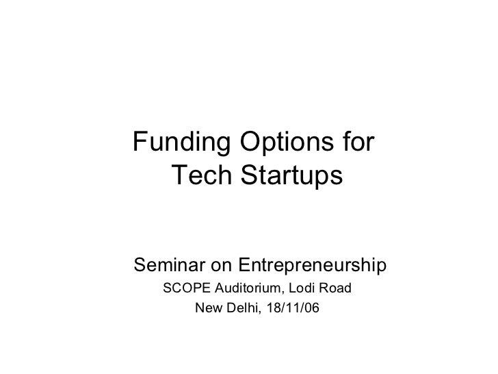 Funding Options for  Tech Startups Seminar on Entrepreneurship SCOPE Auditorium, Lodi Road New Delhi, 18/11/06