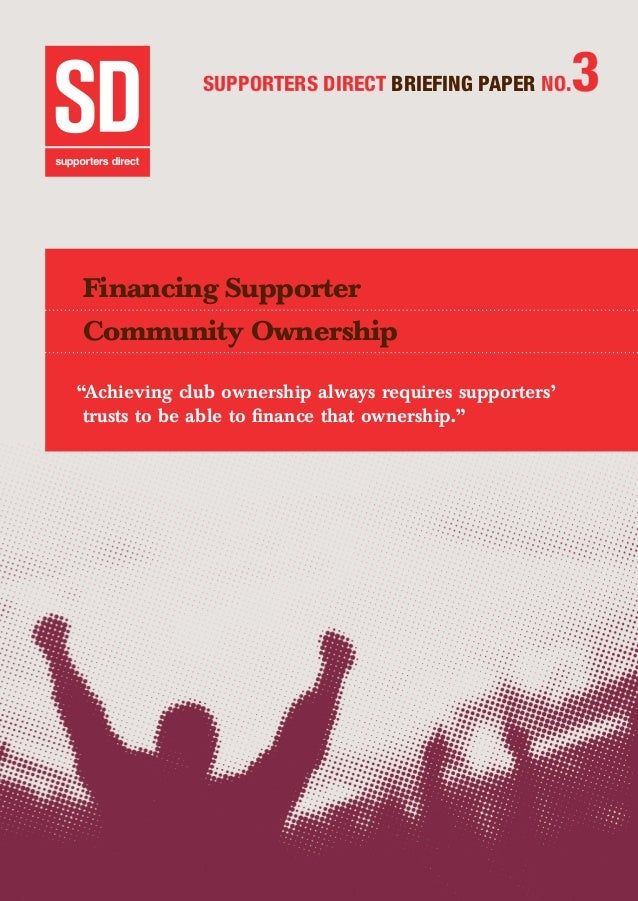 """SUPPORTERS DIRECT BRIEFING PAPER NO.3 Financing Supporter Community Ownership """"Achieving club ownership always requires su..."""