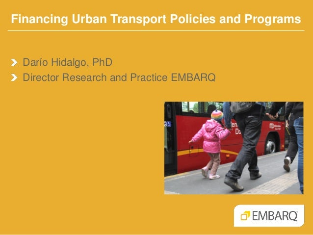 Financing Urban Transport Policies and Programs  Darío Hidalgo, PhD Director Research and Practice EMBARQ