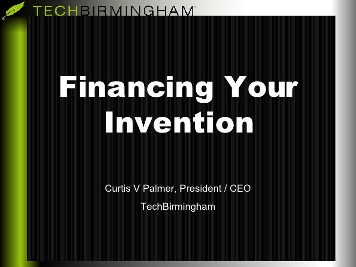 Financing Your Invention Curtis V Palmer, President / CEO TechBirmingham