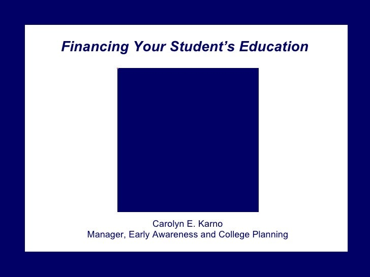 Financing Your Student's Education Carolyn E. Karno Manager, Early Awareness and College Planning